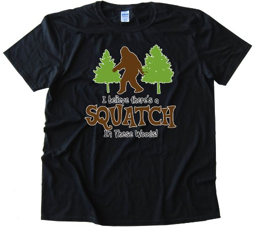 I BELEIVE THERES A SQUATCH IN THESE WOODS FINDING BIGFOOT YET - High Quality Fashion Tee Shirt - Black (Large)