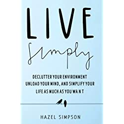 Live Simply: Declutter Your Environment, Unload Your Mind And Simplify Your Life