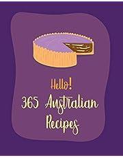 Hello! 365 Australian Recipes: Best Australian Cookbook Ever For Beginners [Book 1]