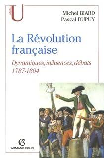 La Révolution française : Dynamiques, influences, débats (1787-1804) par Biard