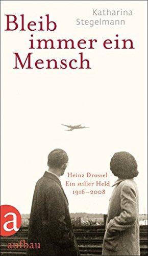 Bleib immer ein Mensch: Heinz Drossel. Ein stiller Held 1916-2008