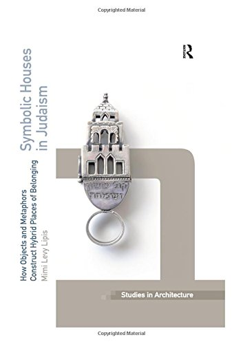 Symbolic Houses in Judaism: How Objects and Metaphors Construct Hybrid Places of Belonging (Ashgate Studies in Architecture)