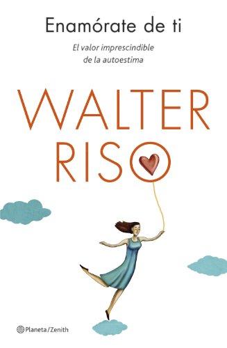 Enamorate de ti El valor imprescindible de la autoestima (Biblioteca Walter Riso)