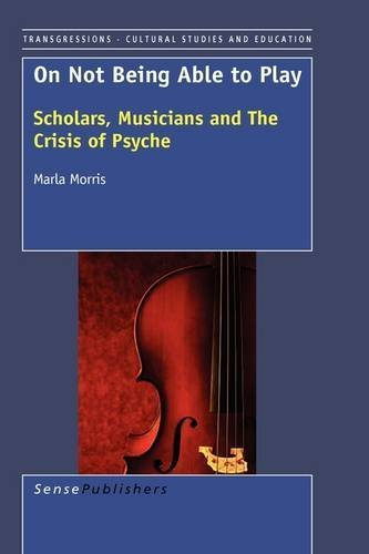 On Not Being Able to Play: Scholars, Musicians and the Crisis of the Psyche by Marla Morris (2009-03-05)