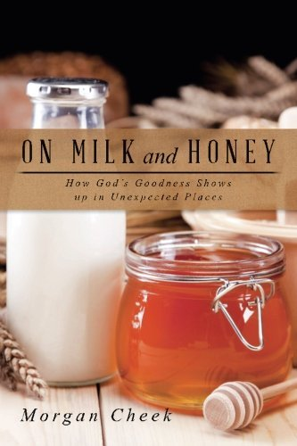 On Milk and Honey: How God's Goodness Shows up in Unexpected Places by Morgan Cheek (July 08,2015)