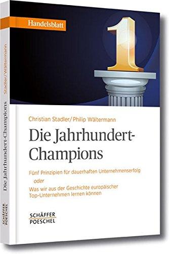 Die Jahrhundert-Champions: Fünf Prinzipien für dauerhaften Unternehmenserfolg oder Was wir aus der Geschichte europäischer Top-Unternehmen lernen können (Handelsblatt-Bücher)