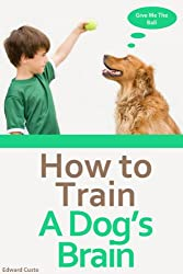 Dog Training: How to Train a Dog's Brain (Dog Books Book 1) (English Edition)