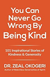 You Can Never Go Wrong By Being Kind: 101 Inspirational Stories of Kindness & Generosity