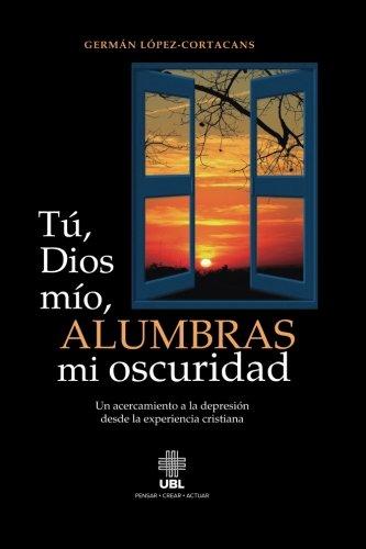 Tu, Dios mio, alumbras mi oscuridad Un acercamiento a la depresion desde la experiencia cristiana  [Lopez-Cortacans, German] (Tapa Blanda)