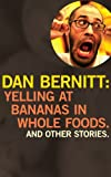 Yelling at Bananas in Whole Foods, Dan Bernitt, 0982156049