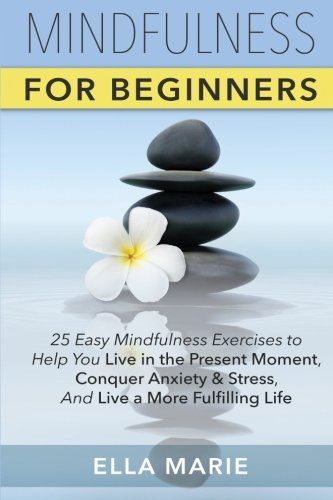 Mindfulness For Beginners: 25 Easy Mindfulness Exercises To Help You Live In The Present Moment, Conquer Anxiety And Stress, And Have A Fulfilling Life With Mindfulness Meditation