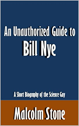 An Unauthorized Guide to Bill Nye: A Short Biography of the Science Guy
