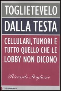Toglietevelo dalla testa: Cellulari, tumori e tutto quello che le lobby non dicono (Italian Edition)