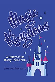 Magic Kingdoms: A History of the Disney Theme Parks by [Barczewski, Stephanie]