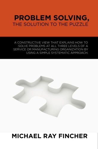 Problem Solving, The Solution to the Puzzle: A constructive view that explains how to solve problems at all three levels of a service or manufacturing ... by using a simple systematic approach.