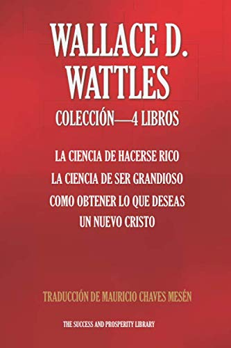 WALLACE D. WATTLES COLECCIÓN 4 LIBROS: La Ciencia De Hacerse Rico,  La Ciencia De Ser Grandioso,  Como Obtener Lo Que Deseas, Un Nuevo Cristo (The Success and Prosperity Library) (Spanish Edition) (Hacerse La Rico De Ciencia)