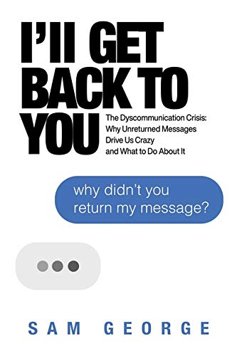 Book Cover: I'll Get Back to You: The Dyscommunication Crisis: Why Unreturned Messages Drive Us Crazy and What to Do About It