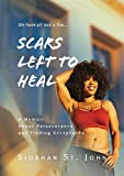 Scars Left To Heal: A Memoir About Perseverance and Finding Acceptance