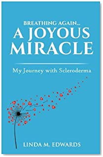 Breathing Again. . . A Joyous Miracle: My Journey with Scleroderma
