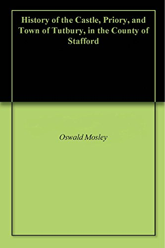 - History of the Castle, Priory, and Town of Tutbury, in the County of Stafford