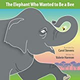 The Elephant Who Wanted to Be a Bee: A Wantstobe Book