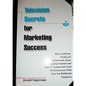 Television Secrets for Marketing Success : How to Sell Your Product on Infomercials, Home Shopping Channels & Spot TV Commercials from the Entreprener Who Gave You Blueblocker Sunglasses