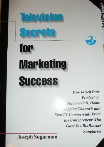 Television Secrets for Marketing Success : How to Sell Your Product on Infomercials, Home Shopping Channels & Spot TV Commercials from the Entreprener Who Gave You Blueblocker - Street Sunglasses Smith