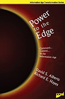Power to the Edge: Command and Control in the Information Age (Information Age Transformation Series) by [Hayes, Richard E. , Alberts, David S.]