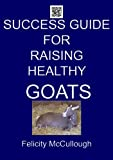 Success Guide For Raising Healthy Goats (Goat Knowledge Book 4)
