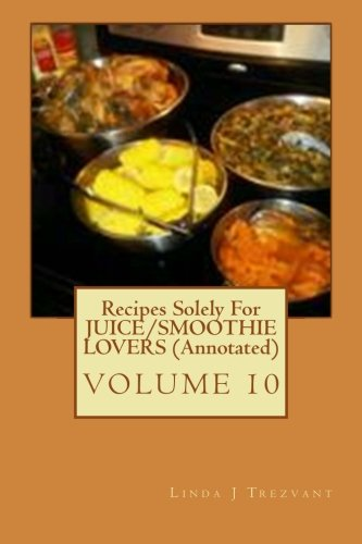 Recipes Solely For JUICE/SMOOTHIE LOVERS (Annotated): Healthy Happy Eating! (EAT While SHREDDING Tummy FAT With These 30 EASY Affordable Recipes (Annotated)) (Volume 10) PDF
