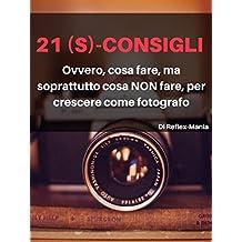 21 (S)-Consigli: Ovvero, cosa fare, ma soprattutto cosa NON fare, per crescere come fotografo (Italian Edition)