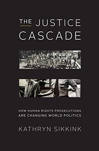 The Justice Cascade: How Human Rights Prosecutions Are Changing World Politics (The Norton Series in World Politics) ()