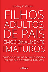 Filhos adultos de pais emocionalmente imaturos: como se curar de pais que rejeitam ou que são distantes e egoí