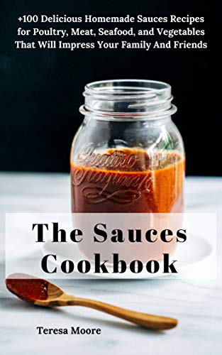 The Sauces Cookbook:   +100 Delicious Homemade Sauces Recipes for Poultry, Meat, Seafood, and Vegetables That Will Impress Your Family and Friends (Natural Food Book 16) by [Moore, Teresa ]