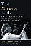 "Amy Collier Artman, ""The Miracle Lady: Kathryn Kuhlman and the Transformation of Charismatic Christianity"" (Eerdmans, 2019)"