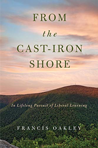 From the Cast-Iron Shore: In Lifelong Pursuit of Liberal Learning (Oakley Damen)