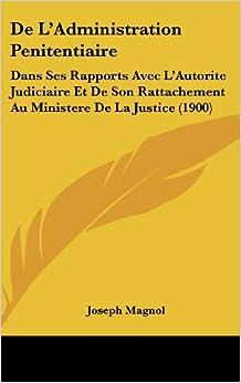 de L'Administration Penitentiaire: Dans Ses Rapports Avec L'Autorite Judiciaire Et de Son Rattachement Au Ministere de La Justice (1900)