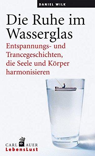 Die Ruhe im Wasserglas: Entspannungs- und Trancegeschichten, die Seele und Körper harmonisieren