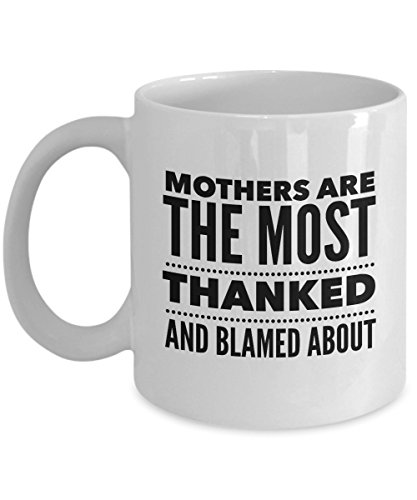 Mothers Are The Most Thanked And Blamed About, 11Oz Coffee Mug Unique Gift Idea Coffee Mug - Father's Day/Birthday/Christmas -