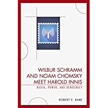 Wilbur Schramm and Noam Chomsky Meet Harold Innis: Media, Power, and Democracy