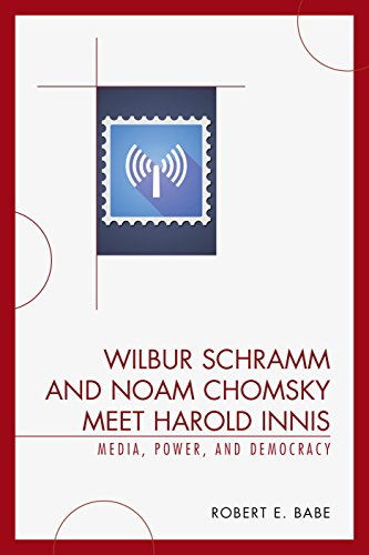 Wilbur Schramm and Noam Chomsky Meet Harold Innis: Media, Power, and Democracy (Critical Media Studies) by Lexington Books