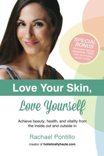 Love Your Skin, Love Yourself: Achieving Beauty, Health, and Vitality from the Inside Out and Outside In by Rachael Pontillo (2013-08-16)