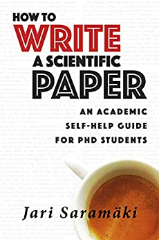 How To Write A Scientific Paper: An Academic Self-Help Guide for PhD Students by [Saramäki, Jari]