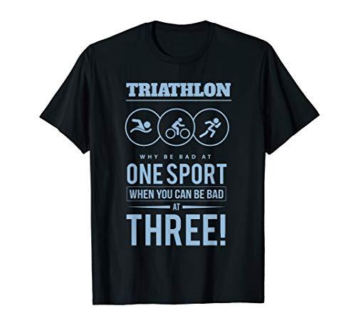 Triathlon Why Be Bad at One Sport Be Bad At Three T-Shirt