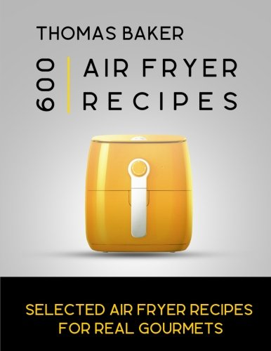 Air Fryer Cookbook: 600 Selected Air Fryer Recipes for Real Gourmets by Thomas Baker