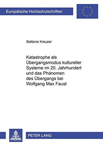 Katastrophe als Übergangsmodus kultureller Systeme im 20. Jahrhundert und das Phänomen des Übergangs bei Wolfgang Max Faust (Europäische ... Universitaires Européennes) (German Edition)