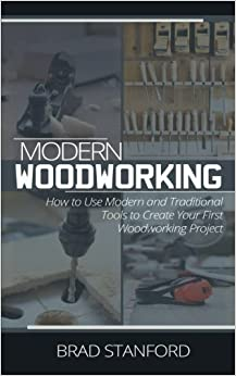 Book Modern Woodworking: How To Use Modern and Traditional Tools to Create Your First Woodworking Project by Brad Stanford (2016-11-08)