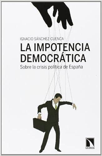La impotencia democrática.: Sobre la crisis política de España: 471 Mayor: Amazon.es: Sánchez Cuenca, Ignacio: Libros