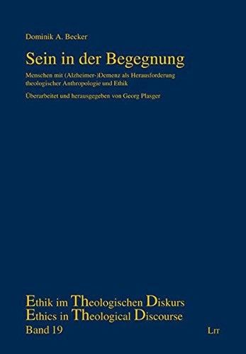 Sein in der Begegnung: Menschen mit (Alzheimer-)Demenz als Herausforderung theologischer Anthropologie und Ethik (Ethik im theologischen Diskurs /Ethics in Theological Discourse)
