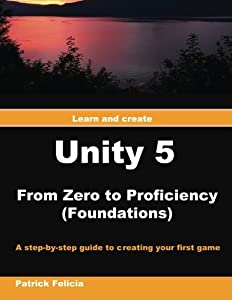 Unity 5 from Zero to Proficiency: A step-by-step guide to creating your first game